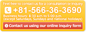 Feel free to contact us for a consultation or inquiry. +81-566-36-3690 Business hours: 8:30 a.m. to 5:00 p.m. (except Saturdays, Sundays and national holidays)